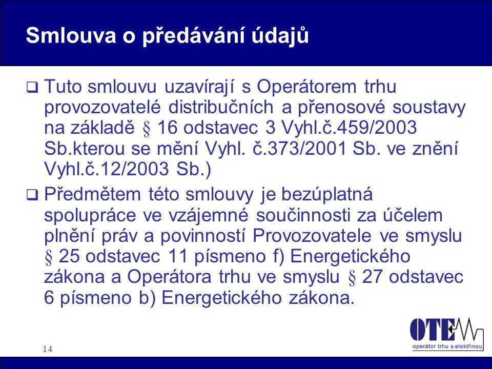14 Smlouva o předávání údajů  Tuto smlouvu uzavírají s Operátorem trhu provozovatelé distribučních a přenosové soustavy na základě § 16 odstavec 3 Vyhl.č.459/2003 Sb.kterou se mění Vyhl.