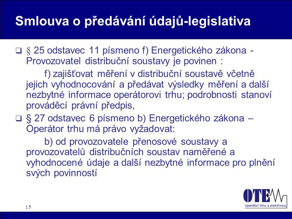 15 Smlouva o předávání údajů-legislativa  § 25 odstavec 11 písmeno f) Energetického zákona - Provozovatel distribuční soustavy je povinen : f) zajišťovat měření v distribuční soustavě včetně jejich vyhodnocování a předávat výsledky měření a další nezbytné informace operátorovi trhu; podrobnosti stanoví prováděcí právní předpis,  § 27 odstavec 6 písmeno b) Energetického zákona – Operátor trhu má právo vyžadovat: b) od provozovatele přenosové soustavy a provozovatelů distribučních soustav naměřené a vyhodnocené údaje a další nezbytné informace pro plnění svých povinností
