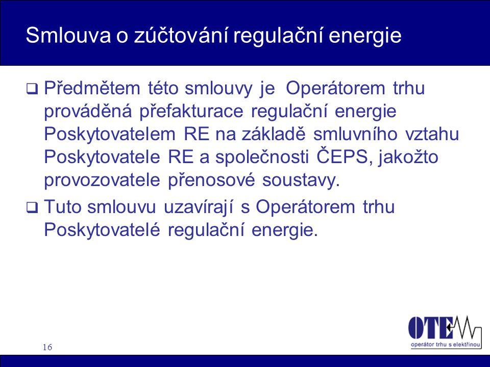 16 Smlouva o zúčtování regulační energie  Předmětem této smlouvy je Operátorem trhu prováděná přefakturace regulační energie Poskytovatelem RE na základě smluvního vztahu Poskytovatele RE a společnosti ČEPS, jakožto provozovatele přenosové soustavy.