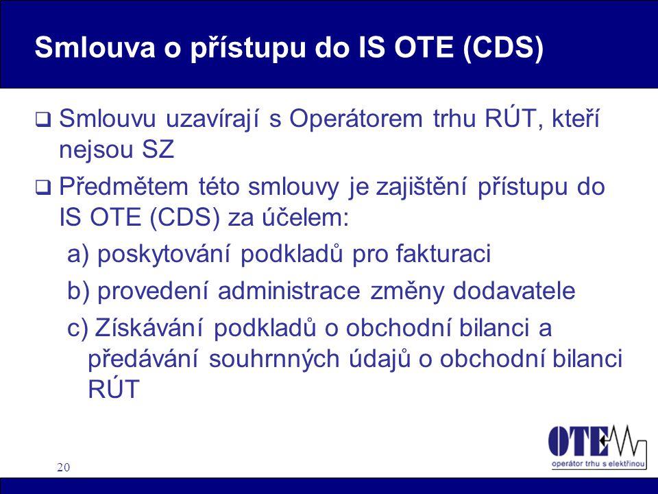 20 Smlouva o přístupu do IS OTE (CDS)  Smlouvu uzavírají s Operátorem trhu RÚT, kteří nejsou SZ  Předmětem této smlouvy je zajištění přístupu do IS OTE (CDS) za účelem: a) poskytování podkladů pro fakturaci b) provedení administrace změny dodavatele c) Získávání podkladů o obchodní bilanci a předávání souhrnných údajů o obchodní bilanci RÚT