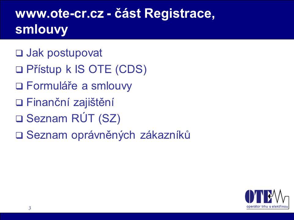 3 www.ote-cr.cz - část Registrace, smlouvy  Jak postupovat  Přístup k IS OTE (CDS)  Formuláře a smlouvy  Finanční zajištění  Seznam RÚT (SZ)  Seznam oprávněných zákazníků