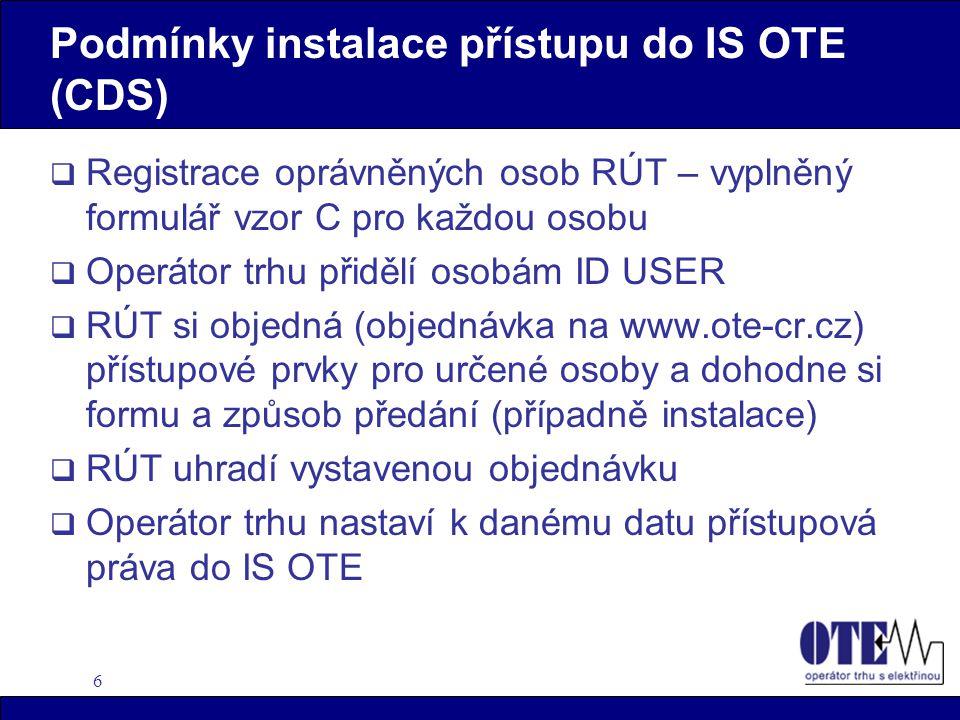 6 Podmínky instalace přístupu do IS OTE (CDS)  Registrace oprávněných osob RÚT – vyplněný formulář vzor C pro každou osobu  Operátor trhu přidělí osobám ID USER  RÚT si objedná (objednávka na www.ote-cr.cz) přístupové prvky pro určené osoby a dohodne si formu a způsob předání (případně instalace)  RÚT uhradí vystavenou objednávku  Operátor trhu nastaví k danému datu přístupová práva do IS OTE