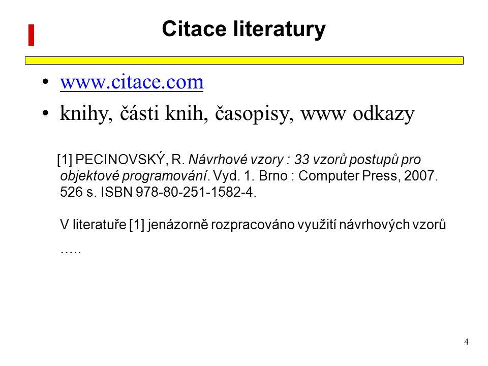 4 Citace literatury www.citace.com knihy, části knih, časopisy, www odkazy [1] PECINOVSKÝ, R. Návrhové vzory : 33 vzorů postupů pro objektové programo