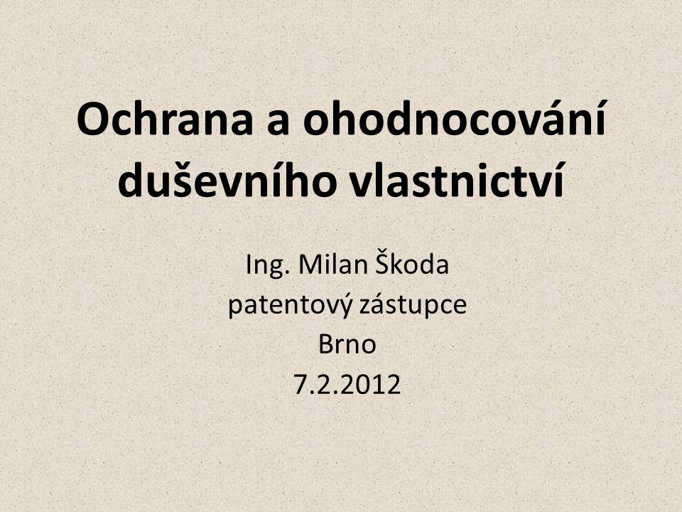 Ochrana a ohodnocování duševního vlastnictví Ing. Milan Škoda patentový zástupce Brno 7.2.2012