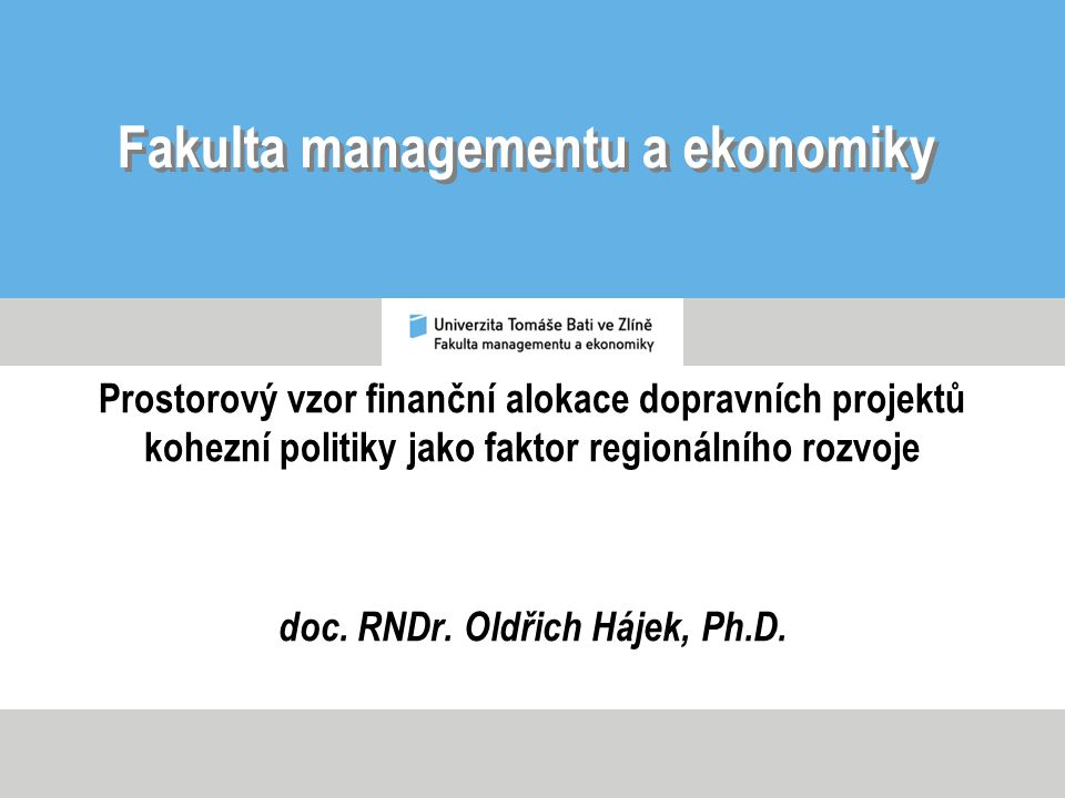 Fakulta managementu a ekonomiky Prostorový vzor finanční alokace dopravních projektů kohezní politiky jako faktor regionálního rozvoje doc.