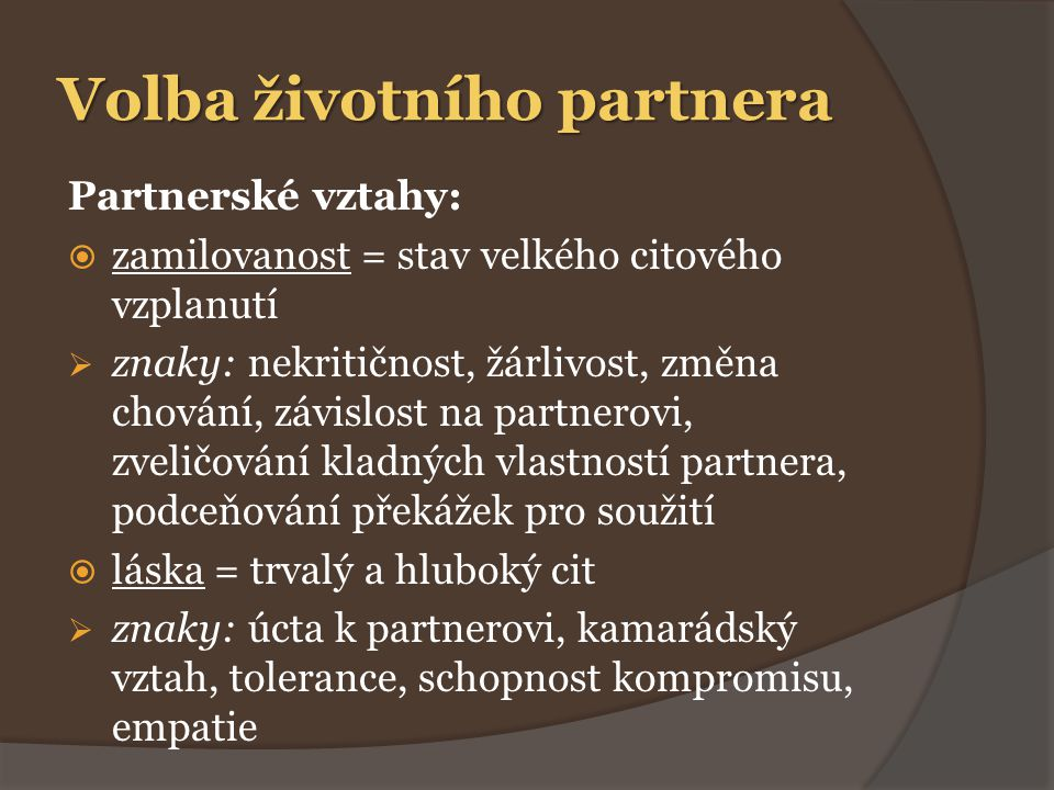 Volba životního partnera Partnerské vztahy:  zamilovanost = stav velkého citového vzplanutí  znaky: nekritičnost, žárlivost, změna chování, závislost na partnerovi, zveličování kladných vlastností partnera, podceňování překážek pro soužití  láska = trvalý a hluboký cit  znaky: úcta k partnerovi, kamarádský vztah, tolerance, schopnost kompromisu, empatie