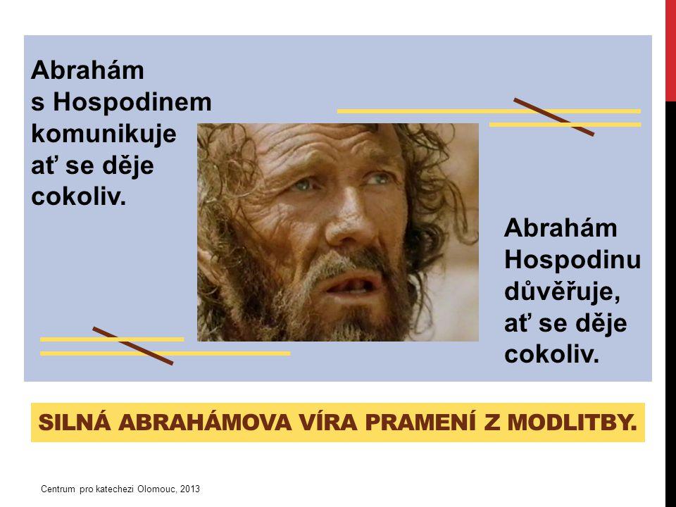 SILNÁ ABRAHÁMOVA VÍRA PRAMENÍ Z MODLITBY. Abrahám s Hospodinem komunikuje ať se děje cokoliv.