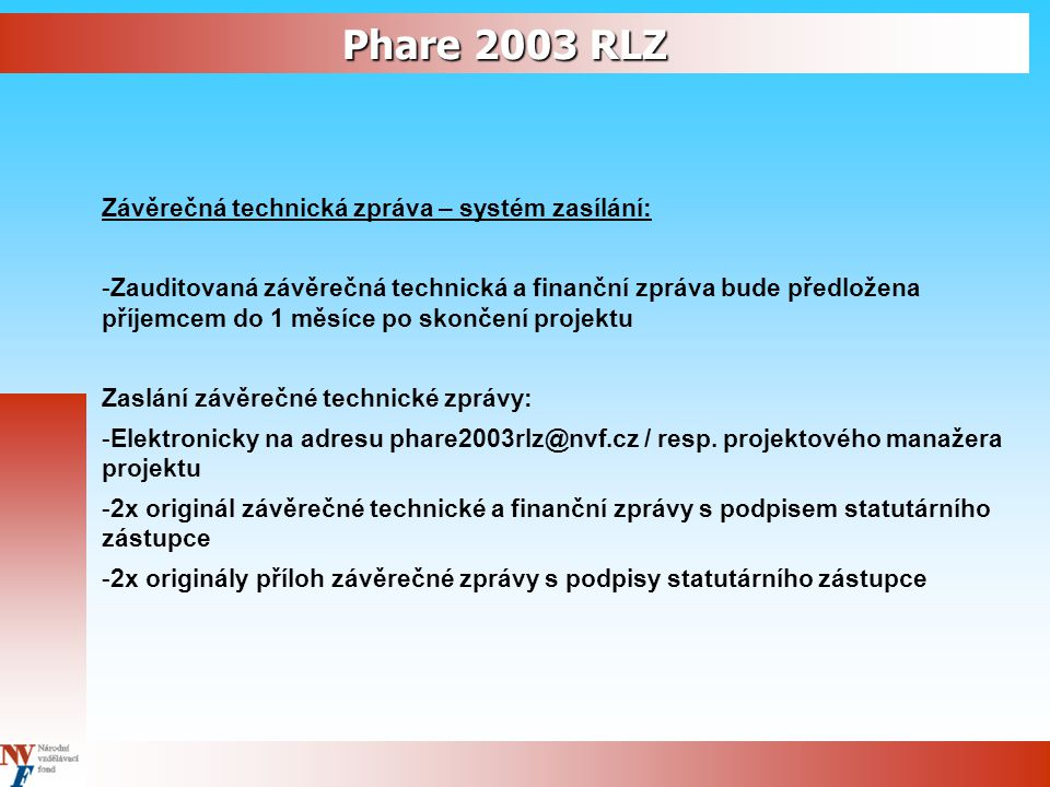 Phare 2003 RLZ Závěrečná technická zpráva – systém zasílání: -Zauditovaná závěrečná technická a finanční zpráva bude předložena příjemcem do 1 měsíce po skončení projektu Zaslání závěrečné technické zprávy: -Elektronicky na adresu phare2003rlz@nvf.cz / resp.