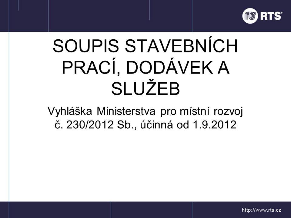 SOUPIS STAVEBNÍCH PRACÍ, DODÁVEK A SLUŽEB Vyhláška Ministerstva pro místní rozvoj č. 230/2012 Sb., účinná od 1.9.2012