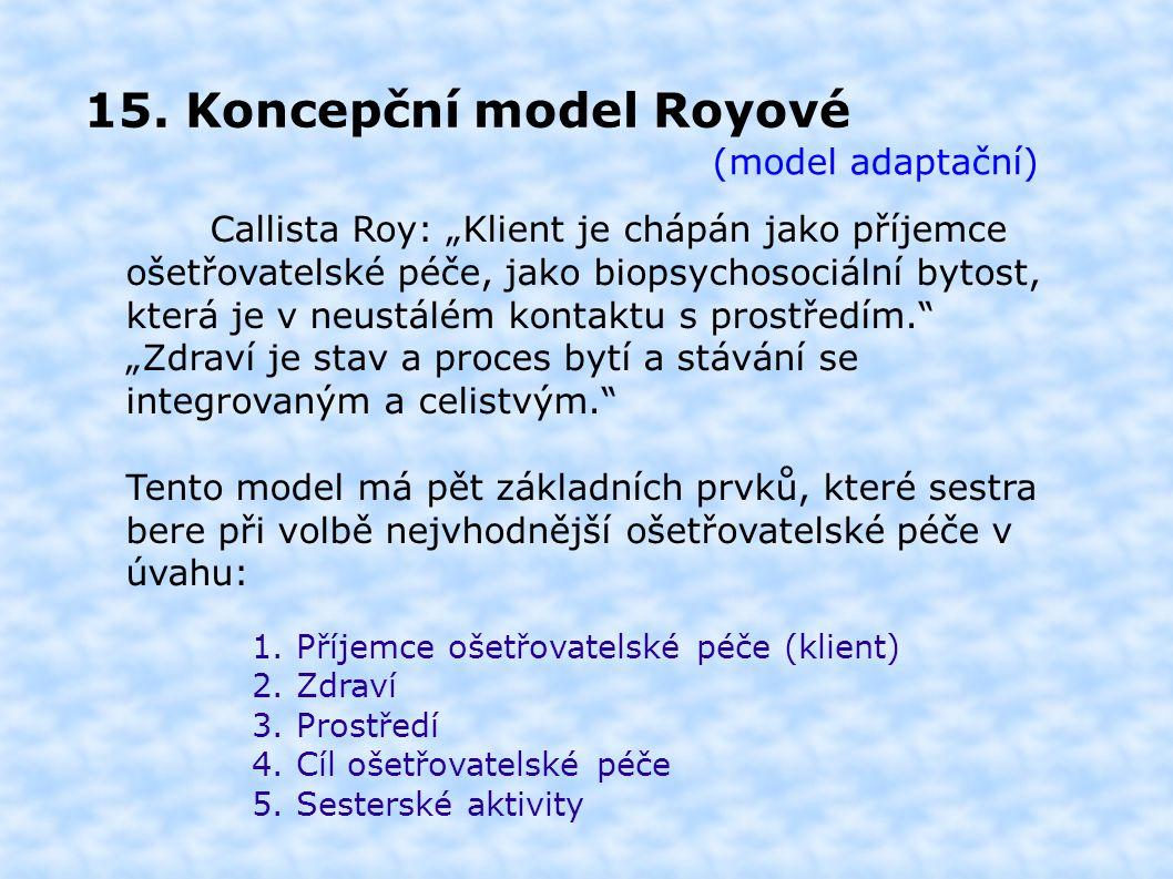 """15. Koncepční model Royové (model adaptační) Callista Roy: """"Klient je chápán jako příjemce ošetřovatelské péče, jako biopsychosociální bytost, která j"""