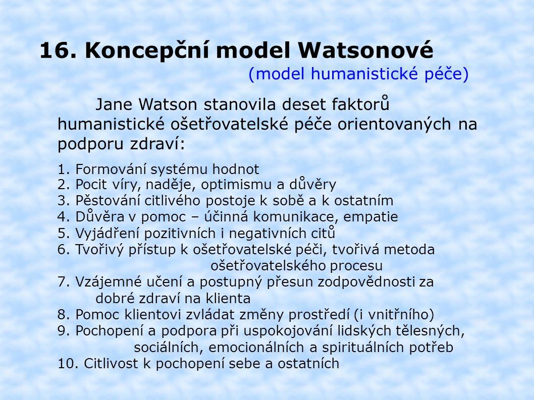 16. Koncepční model Watsonové (model humanistické péče) Jane Watson stanovila deset faktorů humanistické ošetřovatelské péče orientovaných na podporu