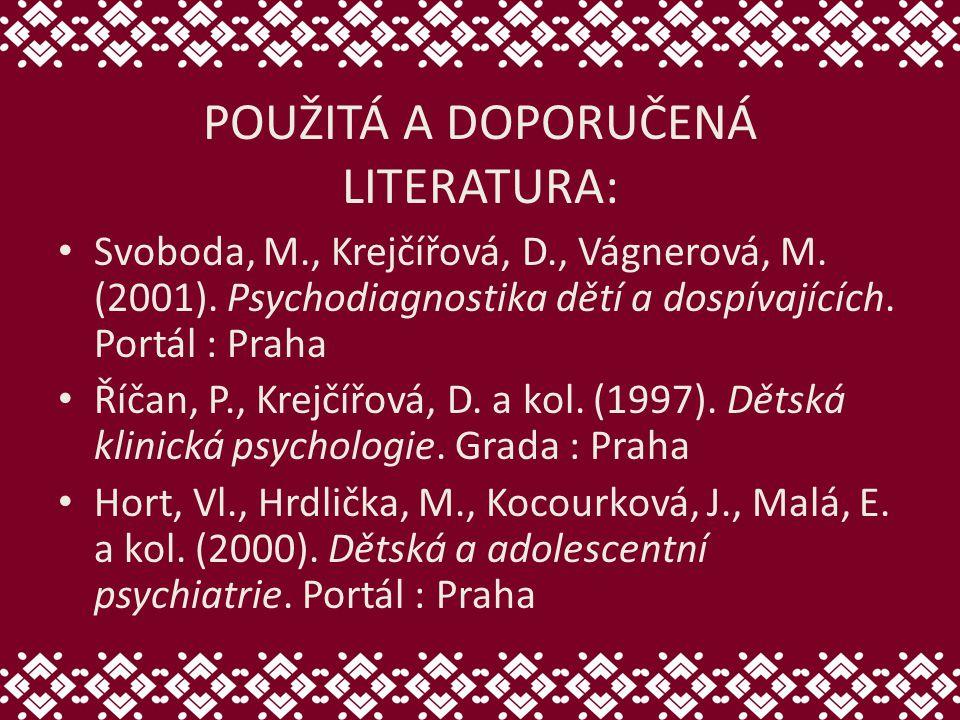 POUŽITÁ A DOPORUČENÁ LITERATURA: Svoboda, M., Krejčířová, D., Vágnerová, M. (2001). Psychodiagnostika dětí a dospívajících. Portál : Praha Říčan, P.,