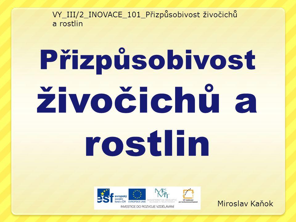 VY_III/2_INOVACE_101_Přizpůsobivost živočichů a rostlin Přizpůsobivost živočichů a rostlin Miroslav Kaňok