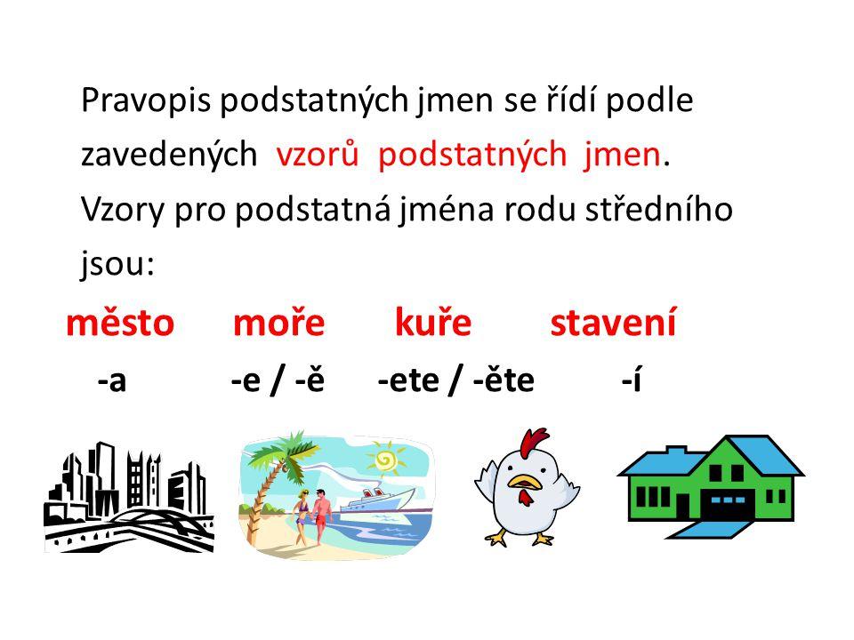 Pravopis podstatných jmen se řídí podle zavedených vzorů podstatných jmen. Vzory pro podstatná jména rodu středního jsou: město moře kuře stavení -a -