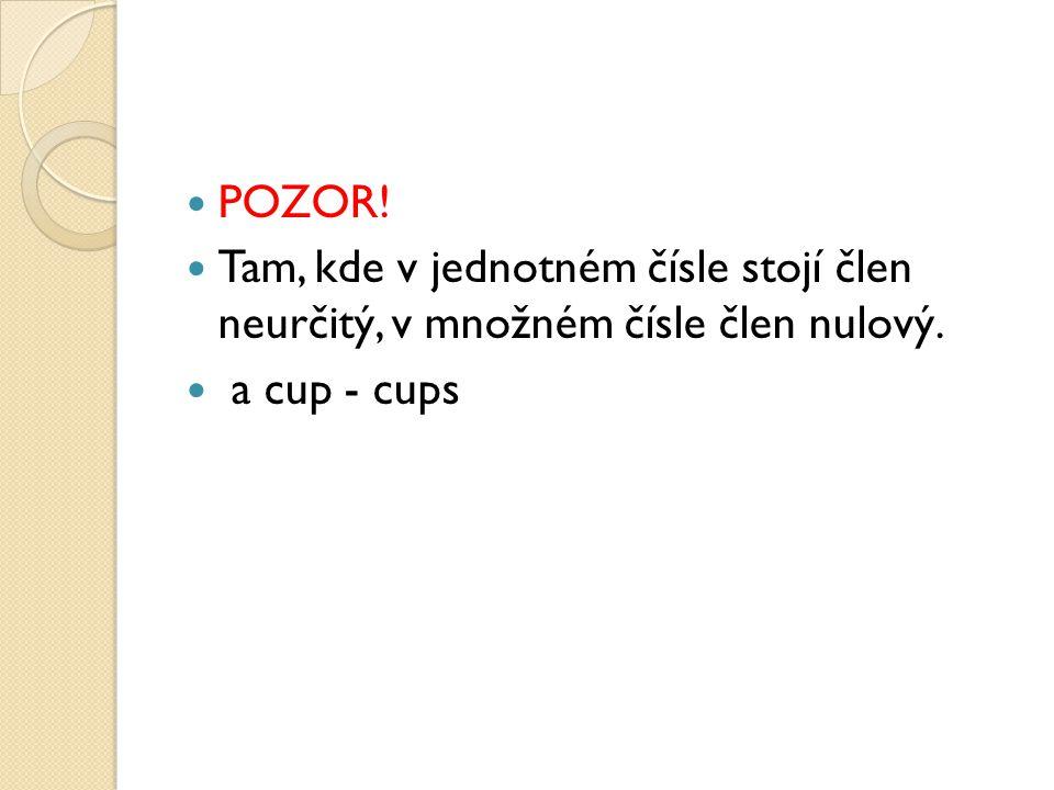 POZOR! Tam, kde v jednotném čísle stojí člen neurčitý, v množném čísle člen nulový. a cup - cups
