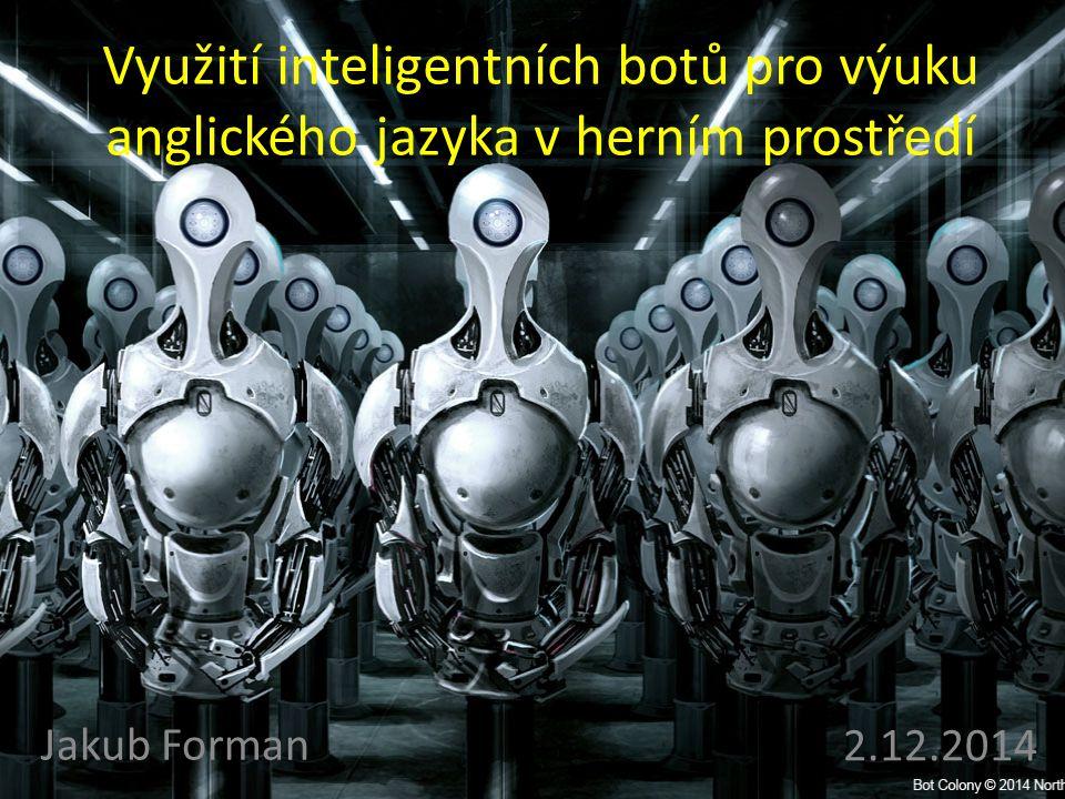 Využití inteligentních botů pro výuku anglického jazyka v herním prostředí Jakub Forman 2.12.2014