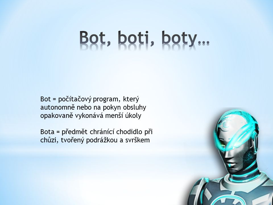 Bot = počítačový program, který autonomně nebo na pokyn obsluhy opakovaně vykonává menší úkoly Bota = předmět chránící chodidlo při chůzi, tvořený podrážkou a svrškem