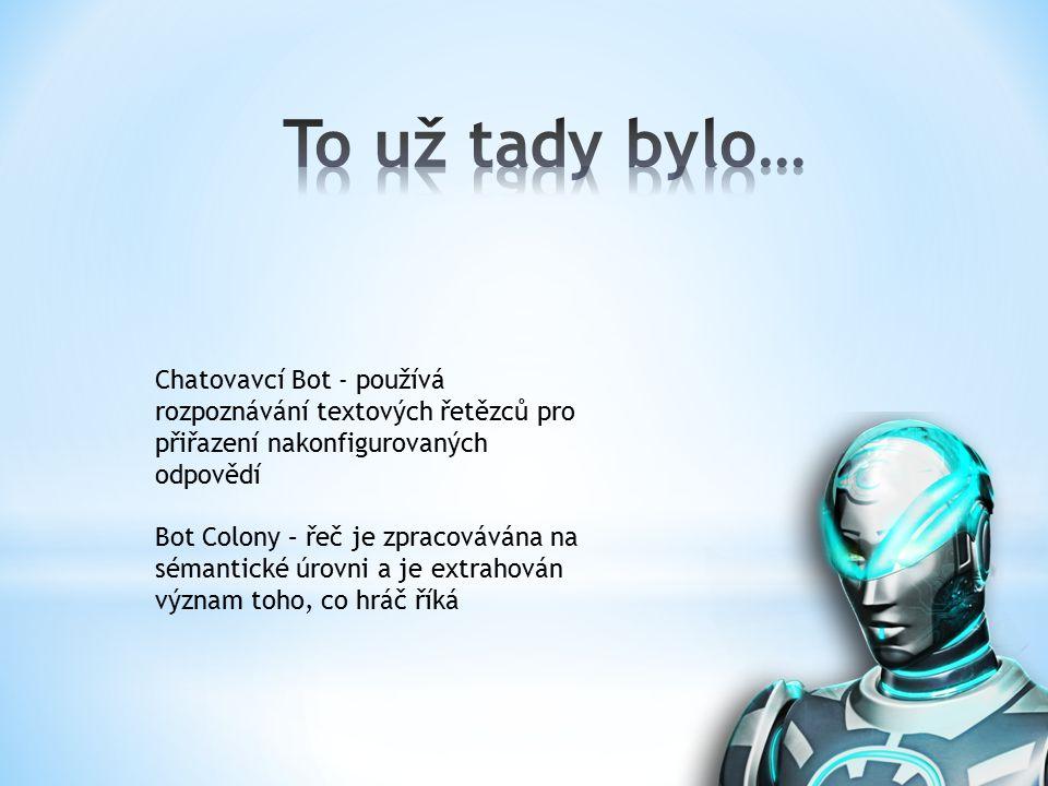Chatovavcí Bot - používá rozpoznávání textových řetězců pro přiřazení nakonfigurovaných odpovědí Bot Colony – řeč je zpracovávána na sémantické úrovni a je extrahován význam toho, co hráč říká