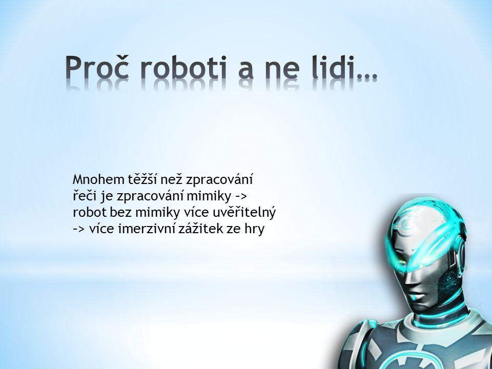 Mnohem těžší než zpracování řeči je zpracování mimiky –> robot bez mimiky více uvěřitelný –> více imerzivní zážitek ze hry