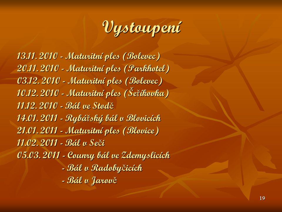 19 Vystoupení 13.11. 2010 - Maturitní ples (Bolevec) 20.11. 2010 - Maturitní ples (Parkhotel) 03.12. 2010 - Maturitní ples (Bolevec) 10.12. 2010 - Mat