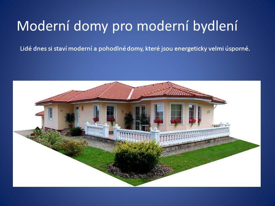 Moderní domy pro moderní bydlení Lidé dnes si staví moderní a pohodlné domy, které jsou energeticky velmi úsporné.