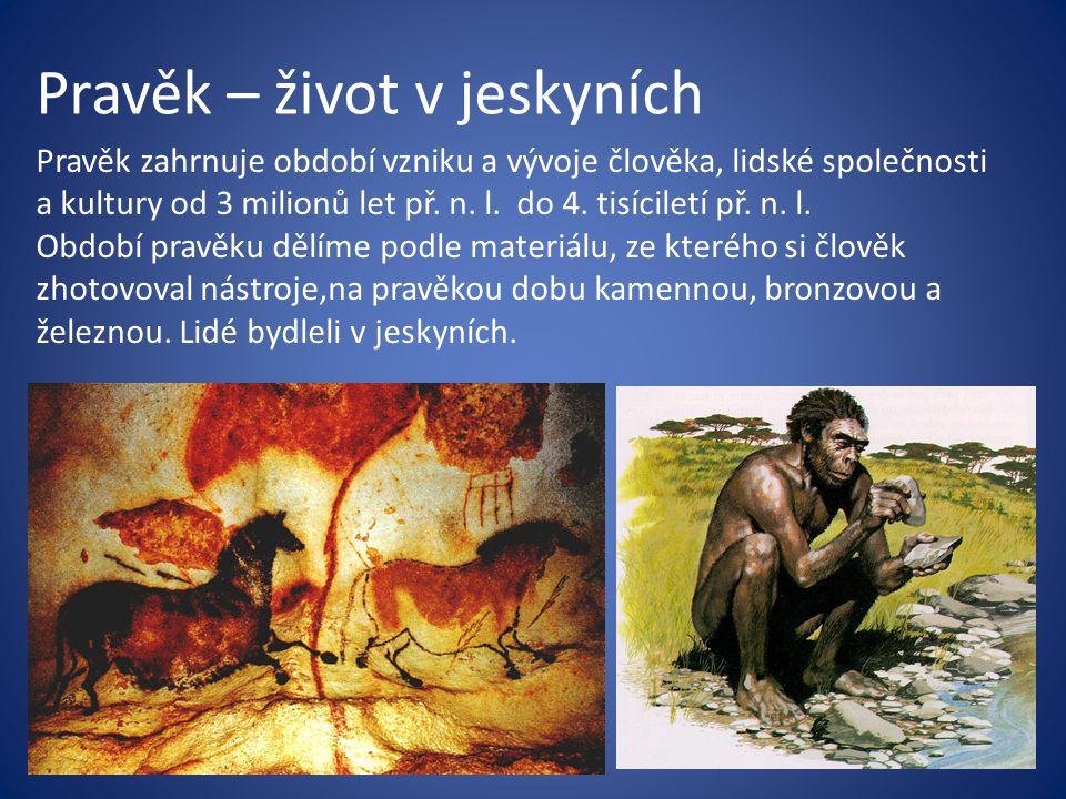 Pravěk – život v jeskyních Pravěk zahrnuje období vzniku a vývoje člověka, lidské společnosti a kultury od 3 milionů let př. n. l. do 4. tisíciletí př