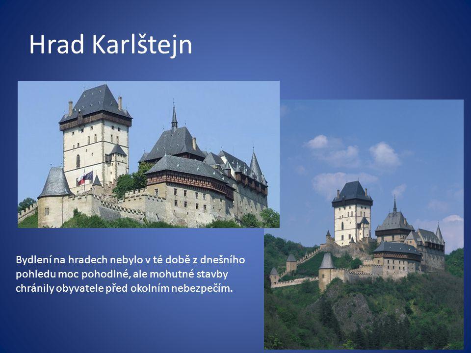 Hrad Karlštejn Bydlení na hradech nebylo v té době z dnešního pohledu moc pohodlné, ale mohutné stavby chránily obyvatele před okolním nebezpečím.