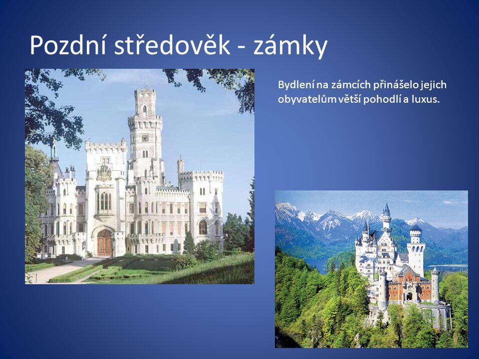 Pozdní středověk - zámky Bydlení na zámcích přinášelo jejich obyvatelům větší pohodlí a luxus.