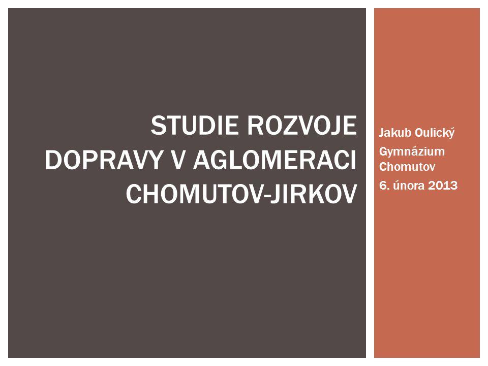 Jakub Oulický Gymnázium Chomutov 6. února 2013 STUDIE ROZVOJE DOPRAVY V AGLOMERACI CHOMUTOV-JIRKOV