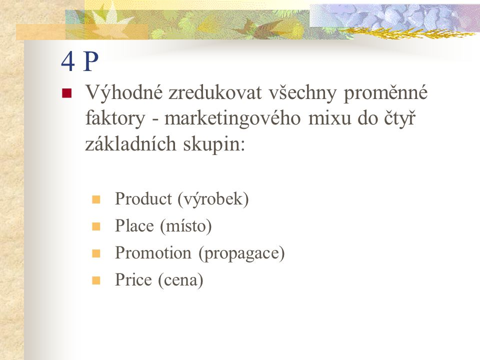 4 P Výhodné zredukovat všechny proměnné faktory - marketingového mixu do čtyř základních skupin: Product (výrobek) Place (místo) Promotion (propagace)