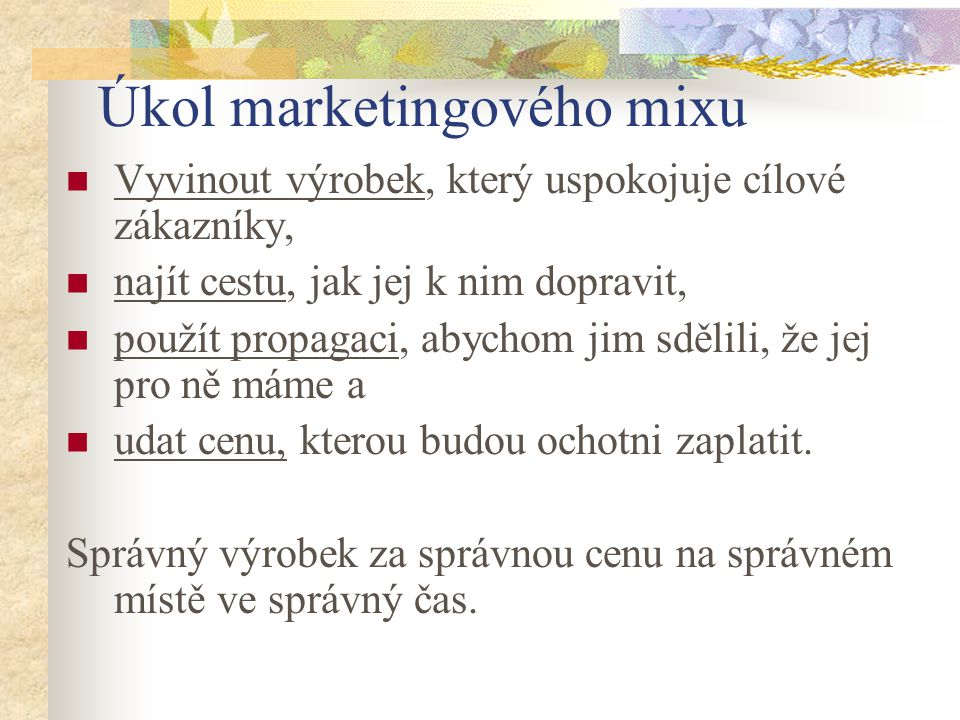 Úkol marketingového mixu Vyvinout výrobek, který uspokojuje cílové zákazníky, najít cestu, jak jej k nim dopravit, použít propagaci, abychom jim sděli