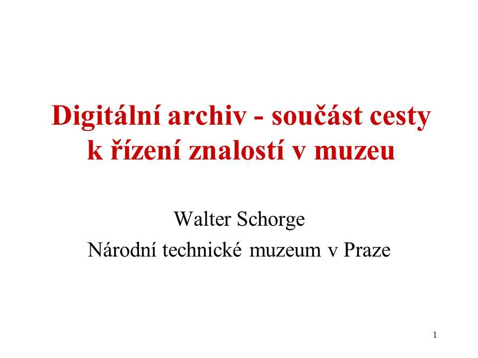 1 Digitální archiv - součást cesty k řízení znalostí v muzeu Walter Schorge Národní technické muzeum v Praze