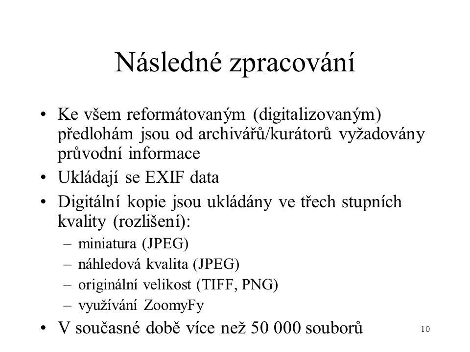 10 Následné zpracování Ke všem reformátovaným (digitalizovaným) předlohám jsou od archivářů/kurátorů vyžadovány průvodní informace Ukládají se EXIF data Digitální kopie jsou ukládány ve třech stupních kvality (rozlišení): –miniatura (JPEG) –náhledová kvalita (JPEG) –originální velikost (TIFF, PNG) –využívání ZoomyFy V současné době více než 50 000 souborů