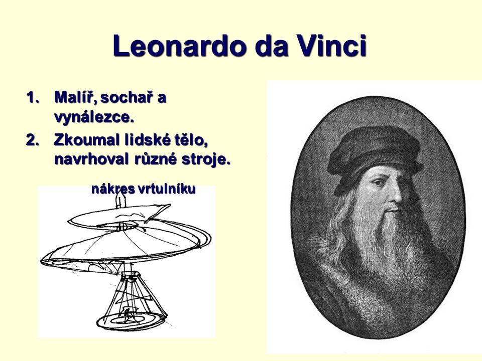 Leonardo da Vinci 1.Malíř, sochař a vynálezce. 2.Zkoumal lidské tělo, navrhoval různé stroje. nákres vrtulníku