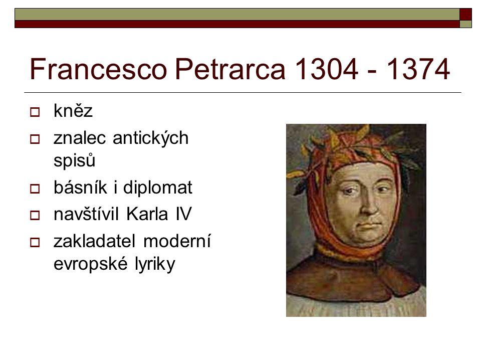 Francesco Petrarca 1304 - 1374  kněz  znalec antických spisů  básník i diplomat  navštívil Karla IV  zakladatel moderní evropské lyriky