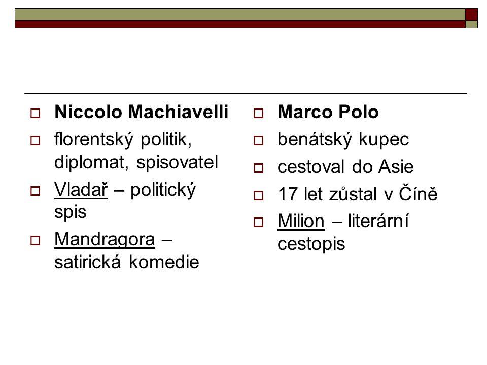  Niccolo Machiavelli  florentský politik, diplomat, spisovatel  Vladař – politický spis  Mandragora – satirická komedie  Marco Polo  benátský ku