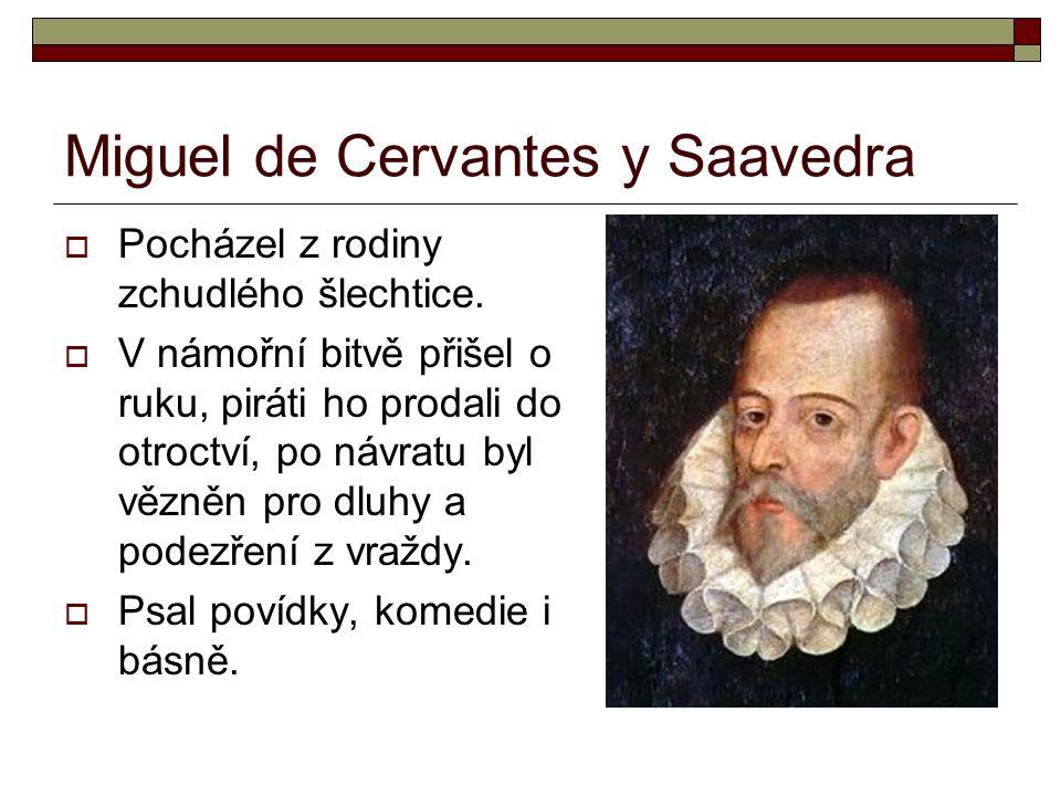 Miguel de Cervantes y Saavedra  Pocházel z rodiny zchudlého šlechtice.  V námořní bitvě přišel o ruku, piráti ho prodali do otroctví, po návratu byl