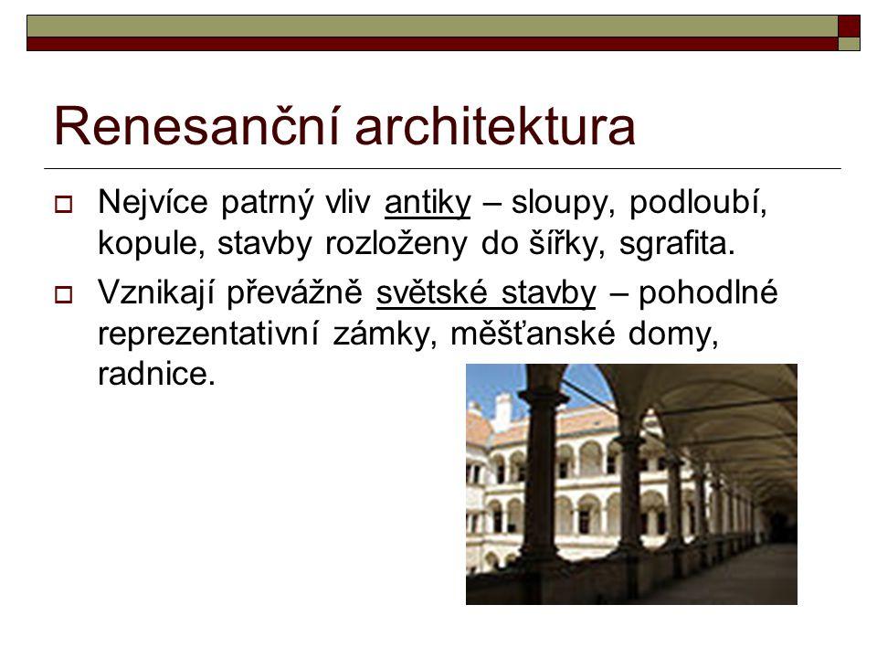 Renesanční architektura  Nejvíce patrný vliv antiky – sloupy, podloubí, kopule, stavby rozloženy do šířky, sgrafita.  Vznikají převážně světské stav