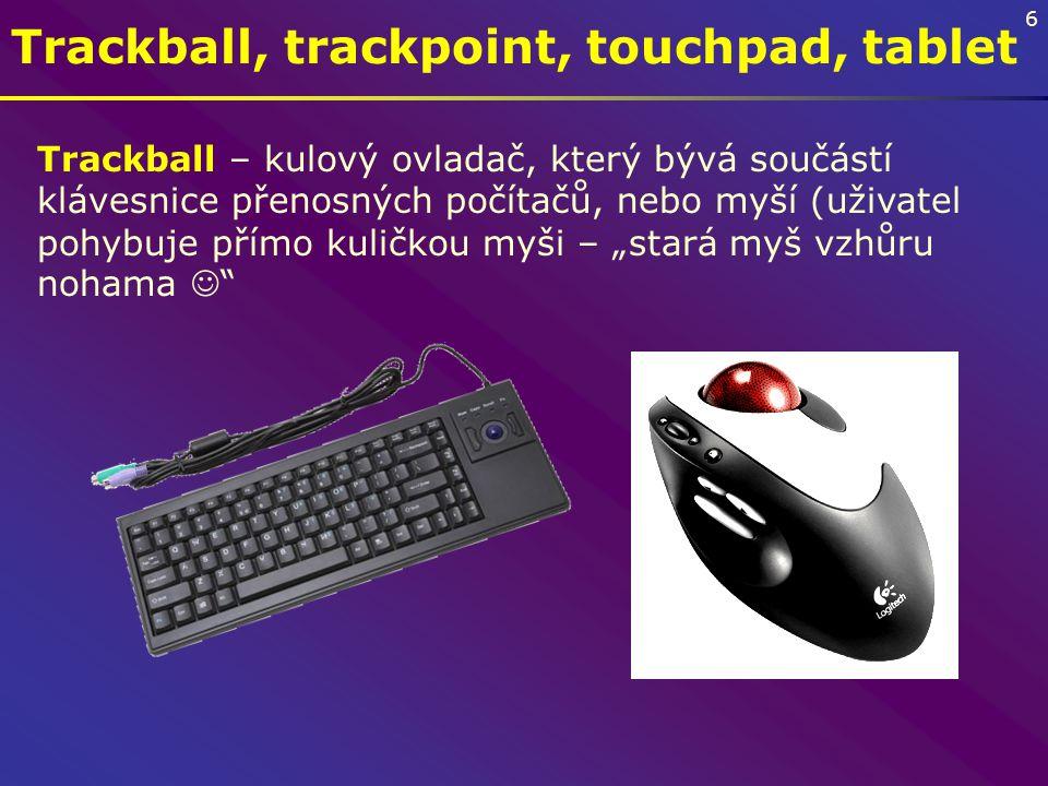 """6 Trackball, trackpoint, touchpad, tablet Trackball – kulový ovladač, který bývá součástí klávesnice přenosných počítačů, nebo myší (uživatel pohybuje přímo kuličkou myši – """"stará myš vzhůru nohama"""