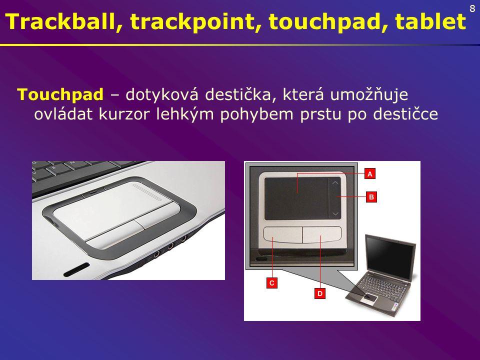 8 Trackball, trackpoint, touchpad, tablet Touchpad – dotyková destička, která umožňuje ovládat kurzor lehkým pohybem prstu po destičce