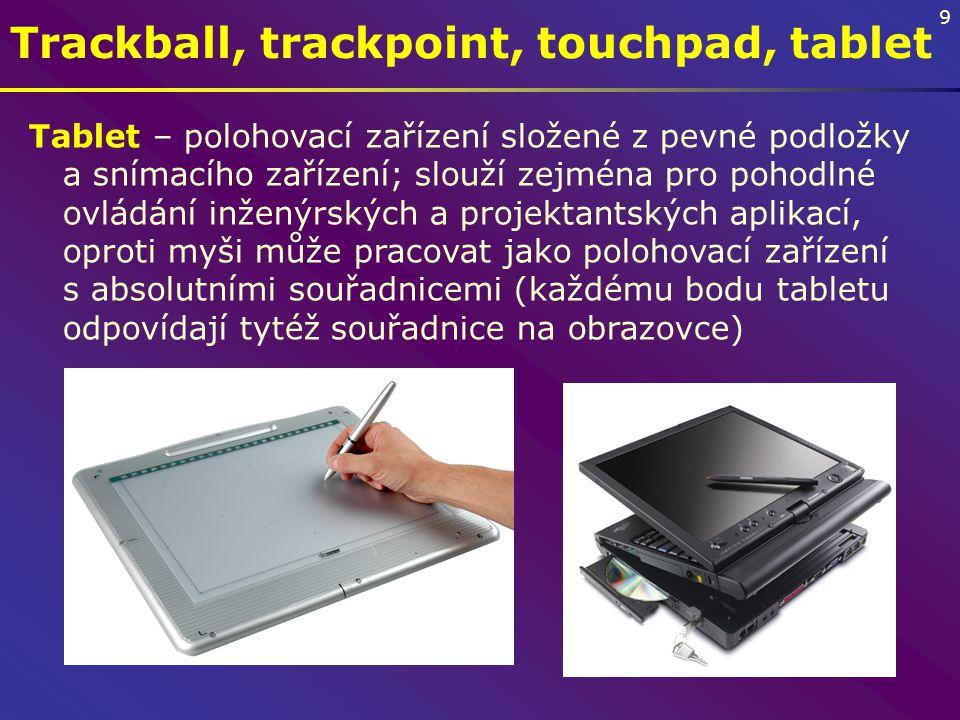 9 Trackball, trackpoint, touchpad, tablet Tablet – polohovací zařízení složené z pevné podložky a snímacího zařízení; slouží zejména pro pohodlné ovládání inženýrských a projektantských aplikací, oproti myši může pracovat jako polohovací zařízení s absolutními souřadnicemi (každému bodu tabletu odpovídají tytéž souřadnice na obrazovce)