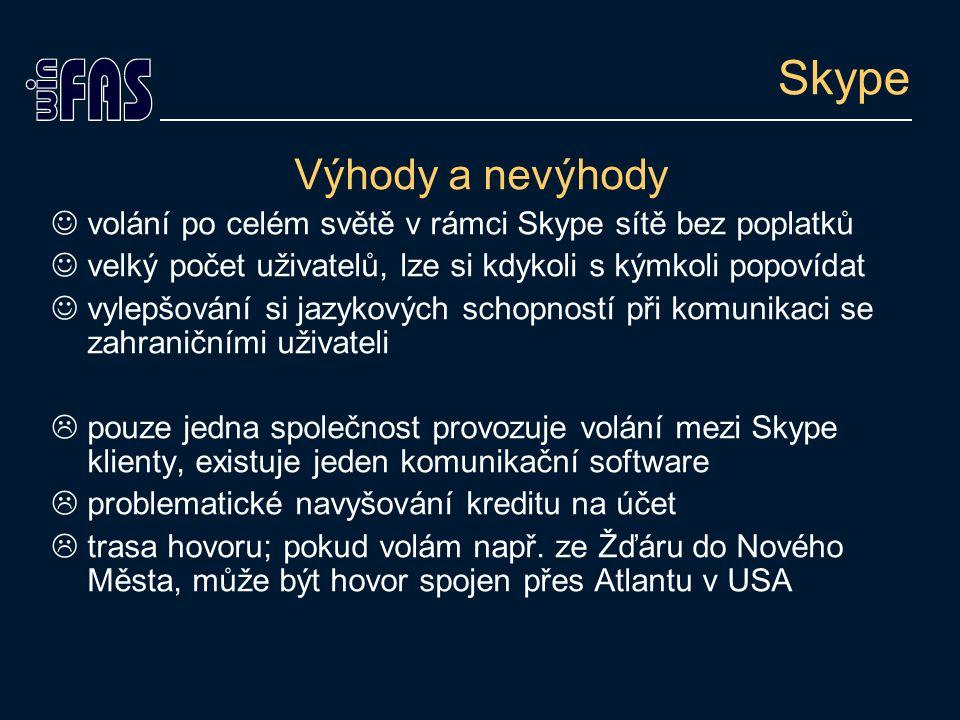 Skype Výhody a nevýhody volání po celém světě v rámci Skype sítě bez poplatků velký počet uživatelů, lze si kdykoli s kýmkoli popovídat vylepšování si jazykových schopností při komunikaci se zahraničními uživateli  pouze jedna společnost provozuje volání mezi Skype klienty, existuje jeden komunikační software  problematické navyšování kreditu na účet  trasa hovoru; pokud volám např.