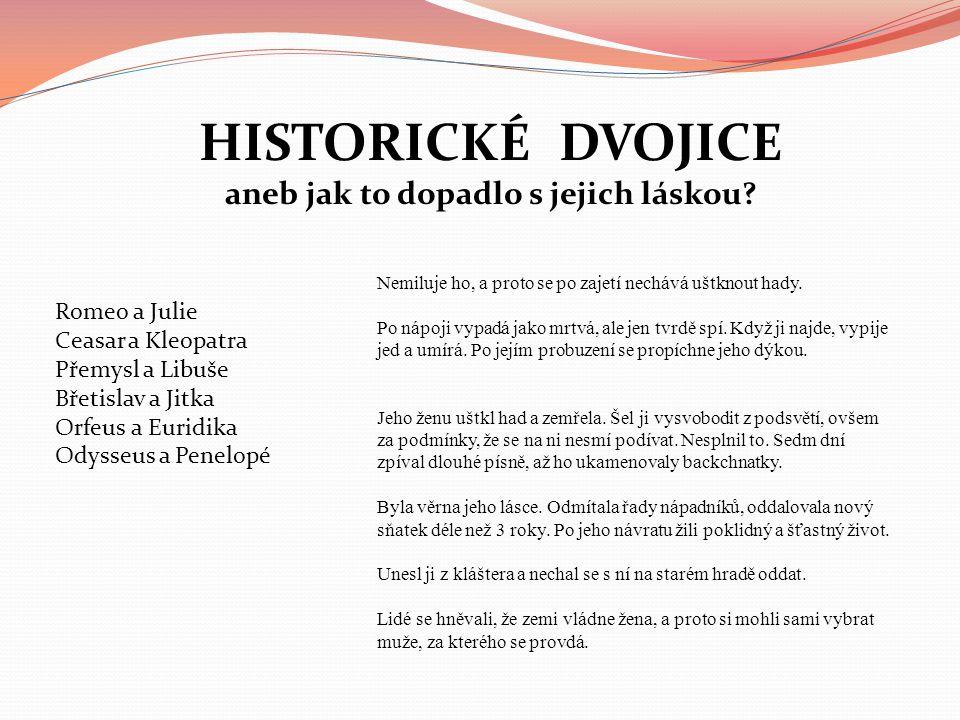 HISTORICKÉ DVOJICE aneb jak to dopadlo s jejich láskou? Romeo a Julie Ceasar a Kleopatra Přemysl a Libuše Břetislav a Jitka Orfeus a Euridika Odysseus