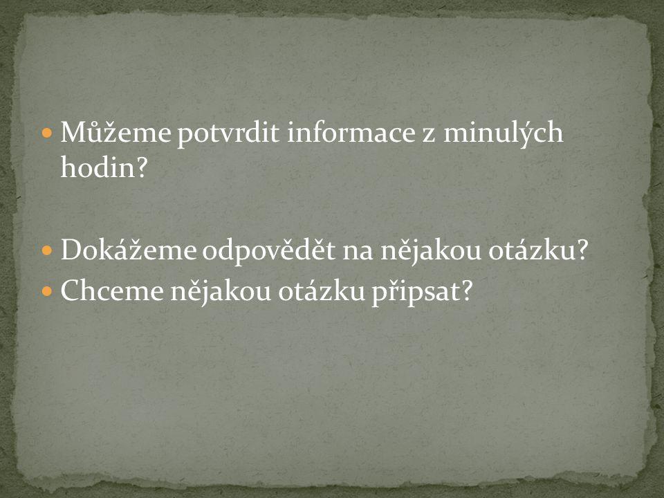 Můžeme potvrdit informace z minulých hodin? Dokážeme odpovědět na nějakou otázku? Chceme nějakou otázku připsat?
