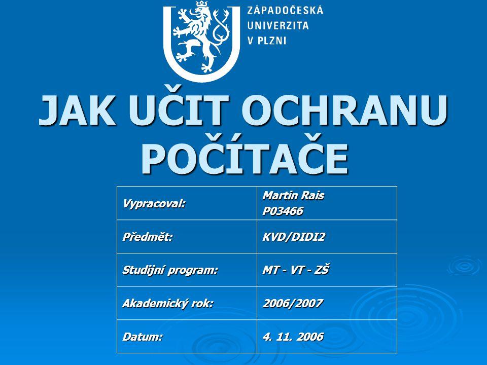 JAK UČIT OCHRANU POČÍTAČE Vypracoval: Martin Rais P03466 Předmět:KVD/DIDI2 Studijní program: MT - VT - ZŠ Akademický rok: 2006/2007 Datum: 4.