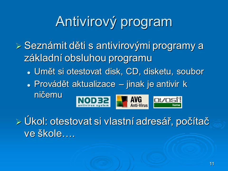 11 Antivirový program  Seznámit děti s antivirovými programy a základní obsluhou programu Umět si otestovat disk, CD, disketu, soubor Umět si otestovat disk, CD, disketu, soubor Provádět aktualizace – jinak je antivir k ničemu Provádět aktualizace – jinak je antivir k ničemu  Úkol: otestovat si vlastní adresář, počítač ve škole….
