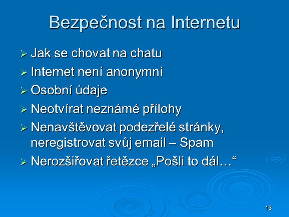 """13 Bezpečnost na Internetu  Jak se chovat na chatu  Internet není anonymní  Osobní údaje  Neotvírat neznámé přílohy  Nenavštěvovat podezřelé stránky, neregistrovat svůj email – Spam  Nerozšiřovat řetězce """"Pošli to dál…"""