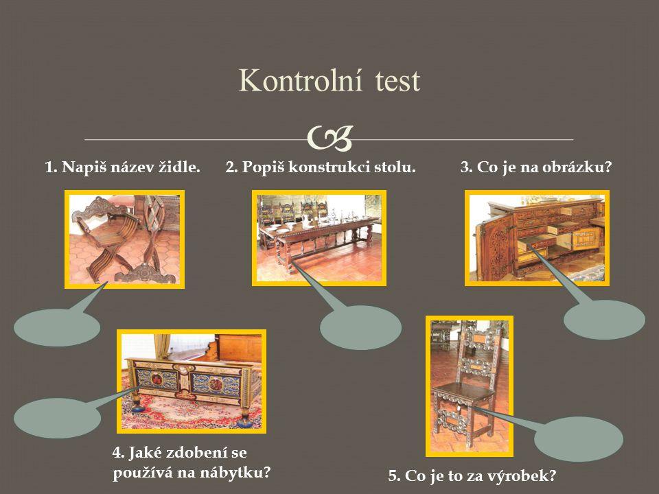  Kontrolní test 1. Napiš název židle.2. Popiš konstrukci stolu.3. Co je na obrázku? 4. Jaké zdobení se používá na nábytku? 5. Co je to za výrobek?