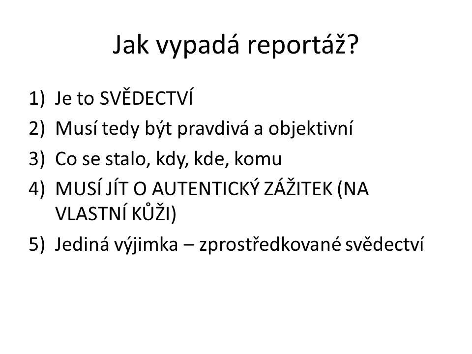 Jak vypadá reportáž? 1)Je to SVĚDECTVÍ 2)Musí tedy být pravdivá a objektivní 3)Co se stalo, kdy, kde, komu 4)MUSÍ JÍT O AUTENTICKÝ ZÁŽITEK (NA VLASTNÍ