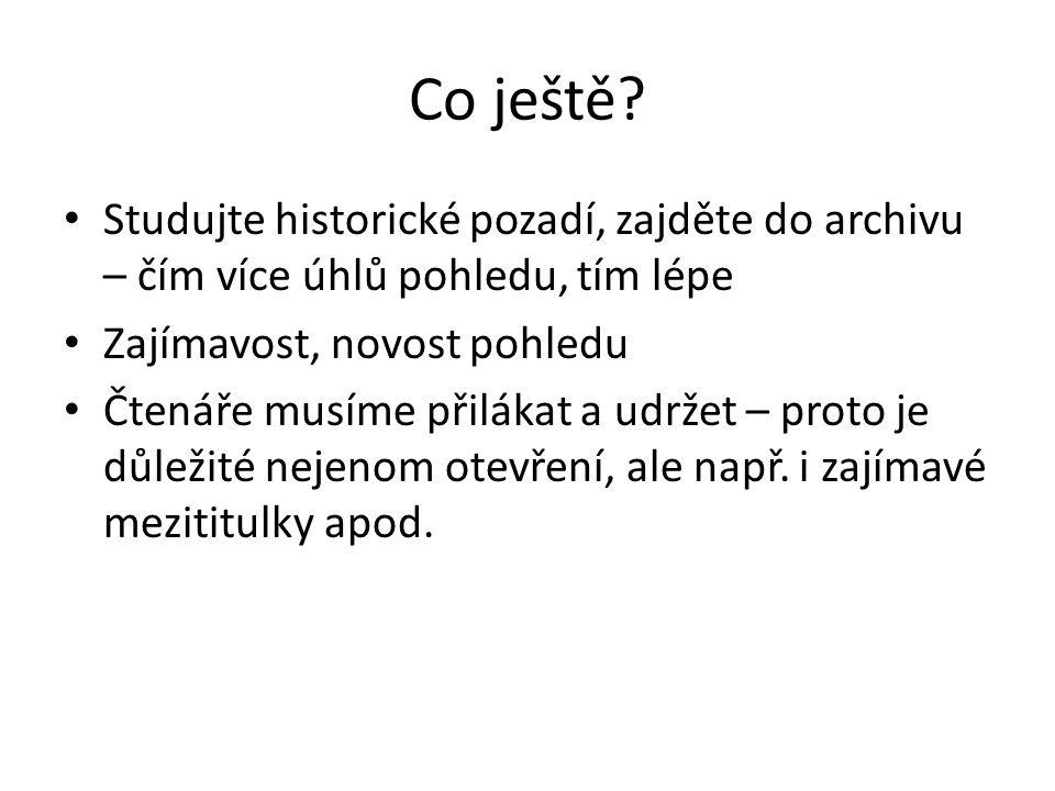Co ještě? Studujte historické pozadí, zajděte do archivu – čím více úhlů pohledu, tím lépe Zajímavost, novost pohledu Čtenáře musíme přilákat a udržet
